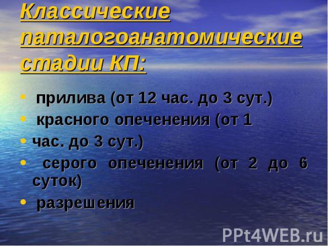 Классические паталогоанатомические стадии КП: прилива (от 12 час. до 3 сут.) красного опеченения (от 1 час. до 3 сут.) серого опеченения (от 2 до 6 суток) разрешения