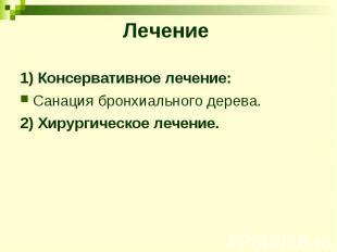 Лечение 1) Консервативное лечение: Санация бронхиального дерева. 2) Хирургическо