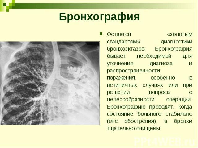 Бронхография Остается «золотым стандартом» диагностики бронхоэктазов. Бронхография бывает необходимой для уточнения диагноза и распространенности поражения, особенно в нетипичных случаях или при решении вопроса о целесообразности операции. Бронхогра…