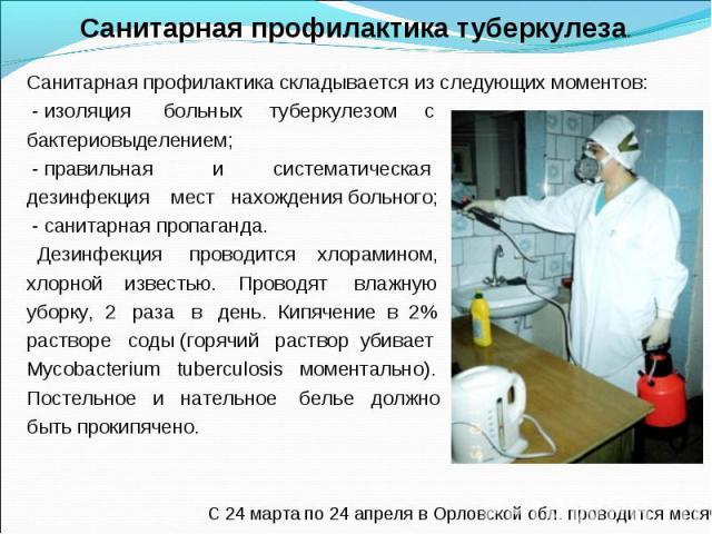 Санитарная профилактика складывается из следующих моментов: - изоляция больных туберкулезом с бактериовыделением; - правильная и систематическая дезинфекция мест нахождения больного; - санитарная пропаганда. Дезинфекция проводится хлорамином, хлорно…