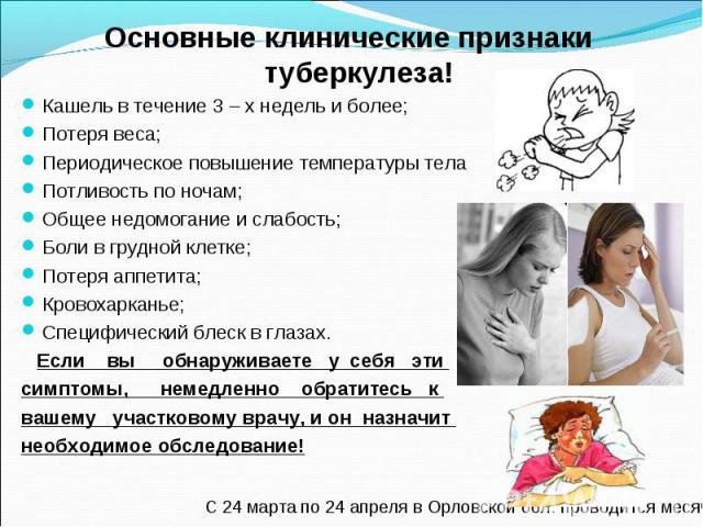 Основные клинические признаки туберкулеза! Основные клинические признаки туберкулеза! Кашель в течение 3 – х недель и более; Потеря веса; Периодическое повышение температуры тела Потливость по ночам; Общее недомогание и слабость; Боли в грудной клет…