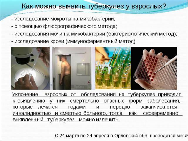 - исследование мокроты на микобактерии; - исследование мокроты на микобактерии; - с помощью флюорографического метода; - исследования мочи на микобактерии (бактериологический метод); - исследование крови (иммуноферментный метод). Уклонение взр…