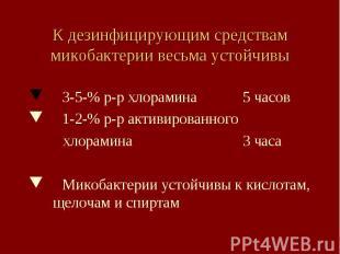 К дезинфицирующим средствам микобактерии весьма устойчивы 3-5-% р-р хлорамина 5