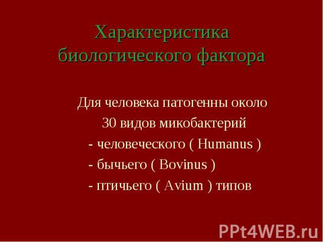 Характеристика биологического фактора Для человека патогенны около 30 видов микобактерий - человеческого ( Humanus ) - бычьего ( Bovinus ) - птичьего ( Avium ) типов