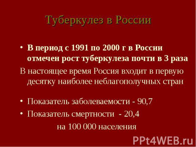 Туберкулез в России В период с 1991 по 2000 г в России отмечен рост туберкулеза почти в 3 раза В настоящее время Россия входит в первую десятку наиболее неблагополучных стран Показатель заболеваемости - 90,7 Показатель смертности - 20,4 на 100 000 н…