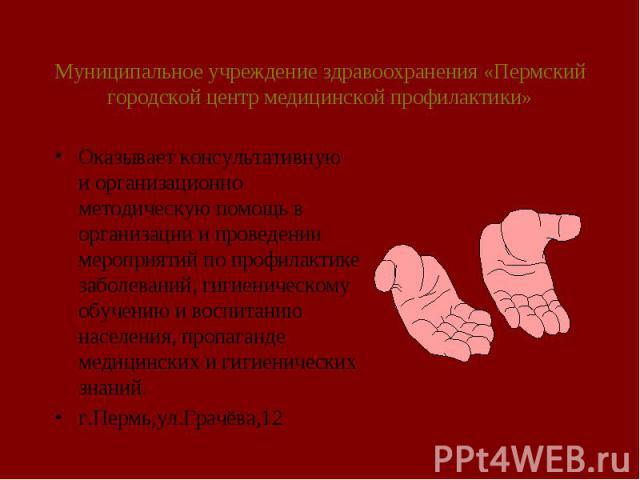 Муниципальное учреждение здравоохранения «Пермский городской центр медицинской профилактики» Оказывает консультативную и организационно методическую помощь в организации и проведении мероприятий по профилактике заболеваний, гигиеническому обучению и…
