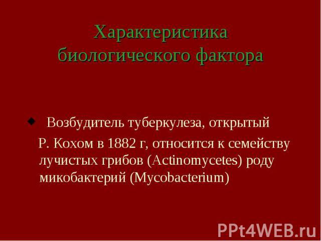 Характеристика биологического фактора Возбудитель туберкулеза, открытый Р. Кохом в 1882 г, относится к семейству лучистых грибов (Actinomycetes) роду микобактерий (Mycobacterium)