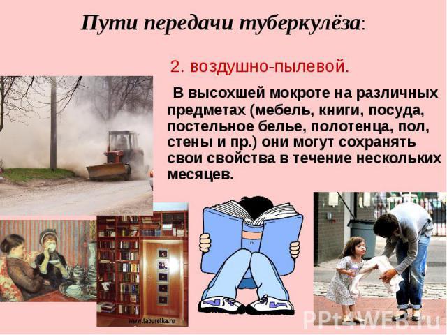 В высохшей мокроте на различных предметах (мебель, книги, посуда, постельное белье, полотенца, пол, стены и пр.) они могут сохранять свои свойства в течение нескольких месяцев. В высохшей мокроте на различных предметах (мебель, книги, посуда, постел…