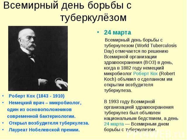 Роберт Кох (1843 - 1910) Роберт Кох (1843 - 1910) Немецкий врач – микробиолог, один из основоположников современной бактериологии. Открыл возбудителя туберкулеза. Лауреат Нобелевской премии.