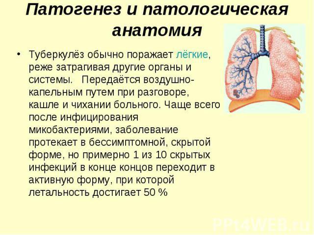 Туберкулёз обычно поражает лёгкие, реже затрагивая другие органы и системы. Передаётся воздушно-капельным путем при разговоре, кашле и чихании больного. Чаще всего после инфицирования микобактериями, заболевание протекает в бессимптомной, скрытой фо…