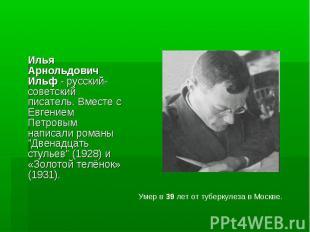 Илья Арнольдович Ильф - русский-советский писатель. Вместе с Евгением Петровым н