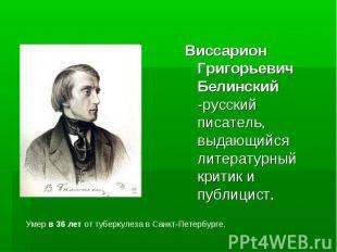 Виссарион Григорьевич Белинский -русский писатель, выдающийся литературный крити