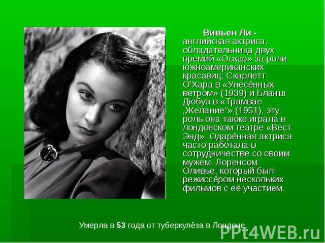 """Вивьен Ли - английская актриса, обладательница двух премий «Оскар» за роли южноамериканских красавиц: Скарлетт О'Хара в «Унесённых ветром» (1939) и Бланш Дюбуа в «Трамвае """"Желание""""» (1951), эту роль она также играла в лондонском театре «Вест Энд». О…"""