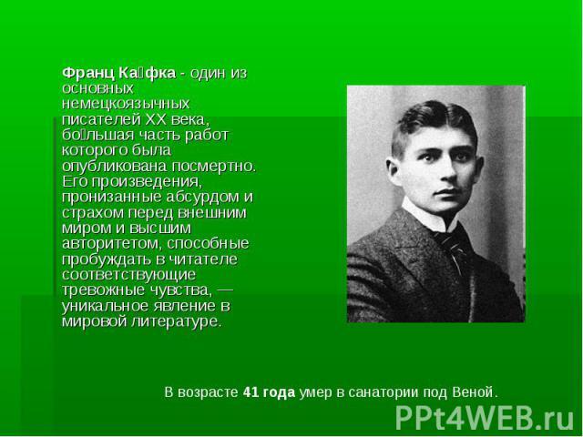 Франц Ка фка - один из основных немецкоязычных писателей XX века, бо льшая часть работ которого была опубликована посмертно. Его произведения, пронизанные абсурдом и страхом перед внешним миром и высшим авторитетом, способные пробуждать в читателе с…