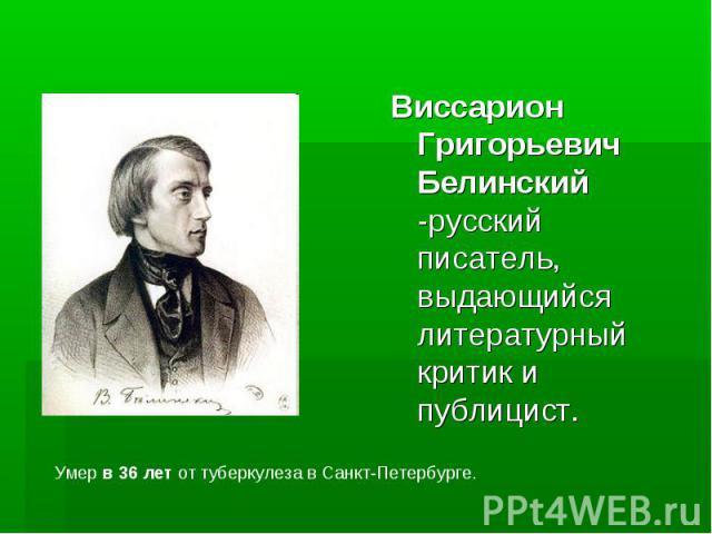Виссарион Григорьевич Белинский -русский писатель, выдающийся литературный критик и публицист. Виссарион Григорьевич Белинский -русский писатель, выдающийся литературный критик и публицист.