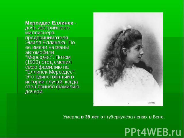 """Мерседес Еллинек - дочь австрийского миллионера предпринимателя Эмиля Еллинека. По ее имени названы автомобили """"Мерседес"""". Потом (1903) отец сменил свою фамилию на """"Еллинек-Мерседес"""". Это единственный в истории случай, когда отец…"""