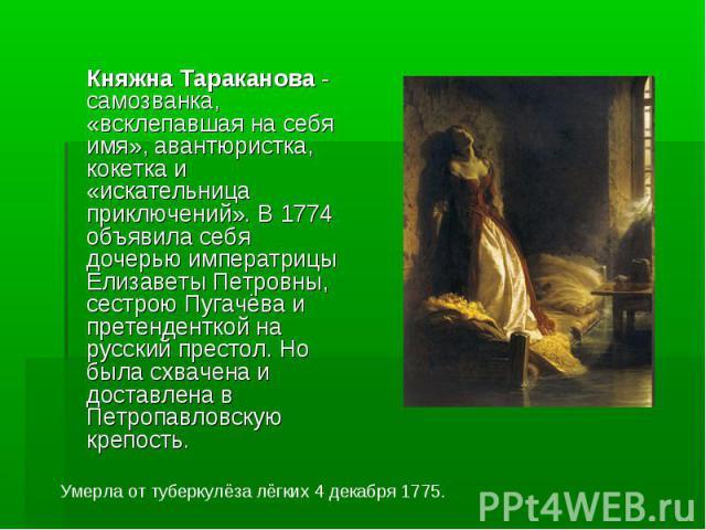 Княжна Тараканова - самозванка, «всклепавшая на себя имя», авантюристка, кокетка и «искательница приключений». В 1774 объявила себя дочерью императрицы Елизаветы Петровны, сестрою Пугачёва и претенденткой на русский престол. Но была схвачена и доста…