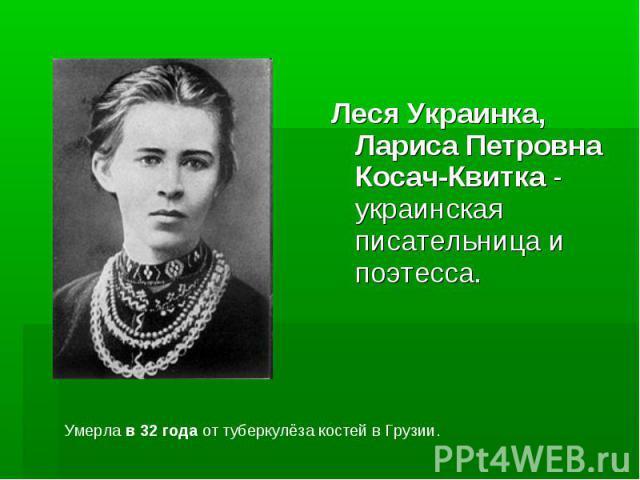 Леся Украинка, Лариса Петровна Косач-Квитка - украинская писательница и поэтесса. Леся Украинка, Лариса Петровна Косач-Квитка - украинская писательница и поэтесса.