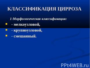 КЛАССИФИКАЦИЯ ЦИРРОЗА 1-Морфологическая классификация: - мелкоузловой, - крупноу