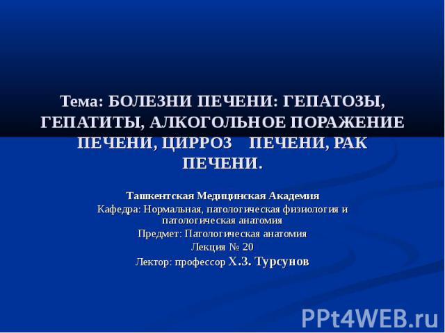 Тема: БОЛЕЗНИ ПЕЧЕНИ: ГЕПАТОЗЫ, ГЕПАТИТЫ, АЛКОГОЛЬНОЕ ПОРАЖЕНИЕ ПЕЧЕНИ, ЦИРРОЗ ПЕЧЕНИ, РАК ПЕЧЕНИ. Ташкентская Медицинская Академия Кафедра: Нормальная, патологическая физиология и патологическая анатомия Предмет: Патологическая анатомия Лекция № 20…