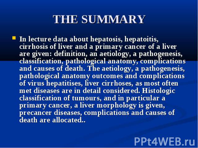 THE SUMMARY In lecture data about hepatosis, hepatoitis, cirrhosis of liver and a primary cancer of a liver are given: definition, an aetiology, a pathogenesis, classification, pathological anatomy, complications and causes of death. The aetiology, …