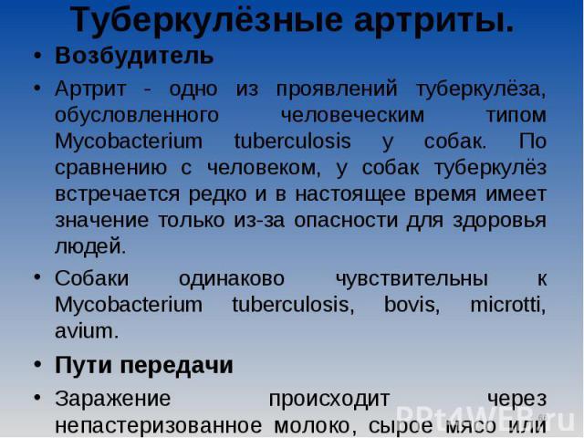 Возбудитель Возбудитель Артрит - одно из проявлений туберкулёза, обусловленного человеческим типом Mycobacterium tuberculosis у собак. По сравнению с человеком, у собак туберкулёз встречается редко и в настоящее время имеет значение только из-за опа…