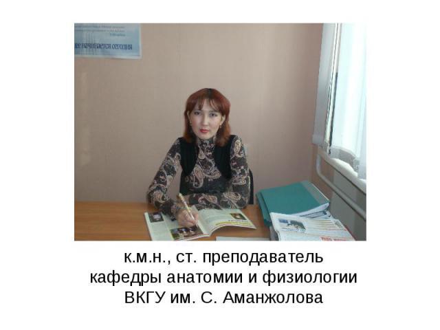 к.м.н., ст. преподаватель кафедры анатомии и физиологии ВКГУ им. С. Аманжолова