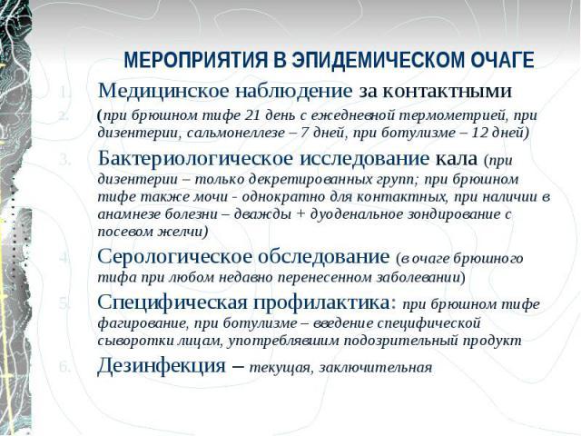 МЕРОПРИЯТИЯ В ЭПИДЕМИЧЕСКОМ ОЧАГЕ Медицинское наблюдение за контактными (при брюшном тифе 21 день с ежедневной термометрией, при дизентерии, сальмонеллезе – 7 дней, при ботулизме – 12 дней) Бактериологическое исследование кала (при дизентерии – толь…