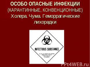 ОСОБО ОПАСНЫЕ ИНФЕКЦИИ (КАРАНТИННЫЕ, КОНВЕНЦИОННЫЕ) Холера. Чума. Геморрагически