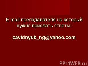 E-mail преподавателя на который нужно прислать ответы: zavidnyuk_ng@yahoo.com