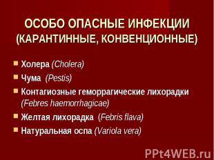ОСОБО ОПАСНЫЕ ИНФЕКЦИИ (КАРАНТИННЫЕ, КОНВЕНЦИОННЫЕ) Холера (Cholera) Чума (Pesti