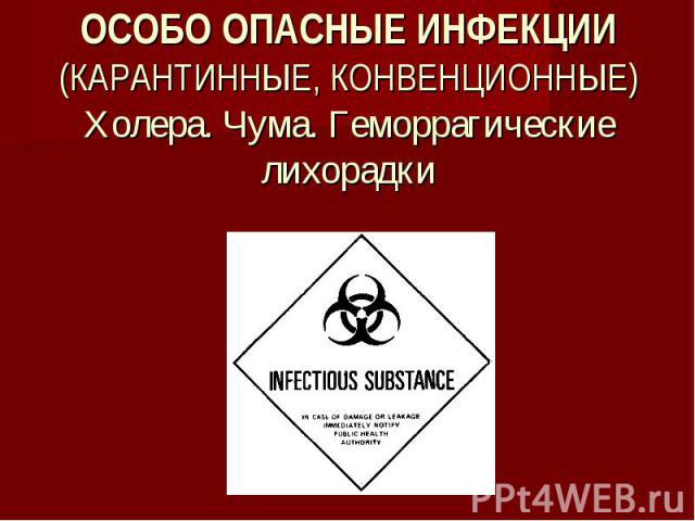 ОСОБО ОПАСНЫЕ ИНФЕКЦИИ (КАРАНТИННЫЕ, КОНВЕНЦИОННЫЕ) Холера. Чума. Геморрагические лихорадки