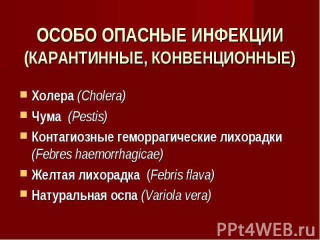 ОСОБО ОПАСНЫЕ ИНФЕКЦИИ (КАРАНТИННЫЕ, КОНВЕНЦИОННЫЕ) Холера (Cholera) Чума (Pestis) Контагиозные геморрагические лихорадки (Febres haemorrhagicae) Желтая лихорадка (Febris flava) Натуральная оспа (Variola vera)