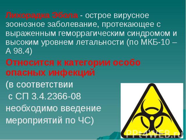 Лихорадка Эбола - острое вирусное зоонозное заболевание, протекающее с выраженным геморрагическим синдромом и высоким уровнем летальности (по МКБ-10 – А 98.4) Лихорадка Эбола - острое вирусное зоонозное заболевание, протекающее с выраженным геморраг…