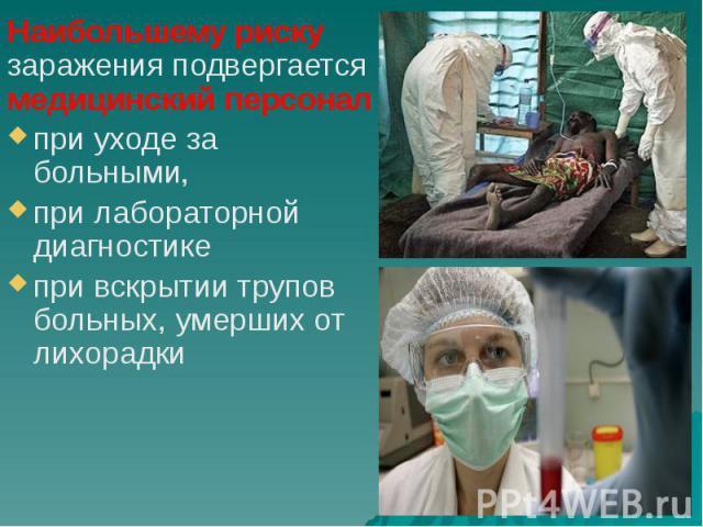 Наибольшему риску заражения подвергается медицинский персонал Наибольшему риску заражения подвергается медицинский персонал при уходе за больными, при лабораторной диагностике при вскрытии трупов больных, умерших от лихорадки