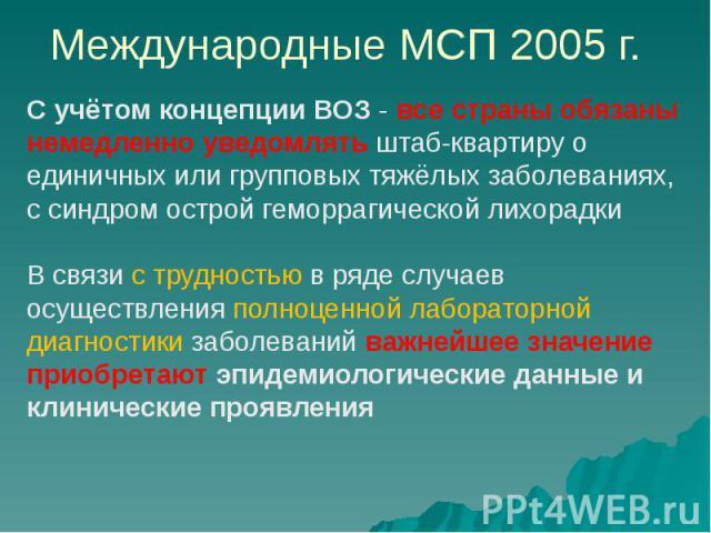 Международные МСП 2005 г. С учётом концепции ВОЗ - все страны обязаны немедленно уведомлять штаб-квартиру о единичных или групповых тяжёлых заболеваниях, с синдром острой геморрагической лихорадки В связи с трудностью в ряде случаев осуществления по…