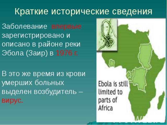Краткие исторические сведения Заболевание впервые зарегистрировано и описано в районе реки Эбола (Заир) в 1976 г. В это же время из крови умерших больных выделен возбудитель – вирус.