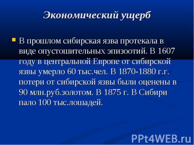 В прошлом сибирская язва протекала в виде опустошительных эпизоотий. В 1607 году в центральной Европе от сибирской язвы умерло 60 тыс.чел. В 1870-1880 г.г. потери от сибирской язвы были оценены в 90 млн.руб.золотом. В 1875 г. В Сибири пало 100 тыс.л…