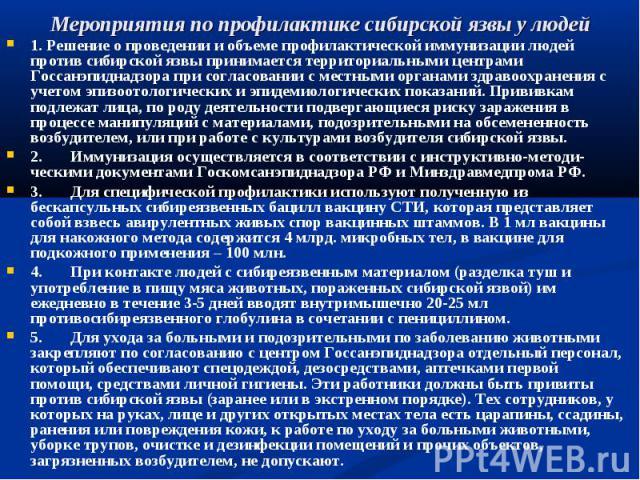 1. Решение о проведении и объеме профилактической иммунизации людей против сибирской язвы принимается территориальными центрами Госсанэпиднадзора при согласовании с местными органами здравоохранения с учетом эпизоотологических и эпидемиологических п…