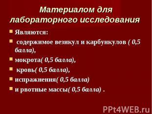 Являются: Являются: содержимое везикул и карбункулов ( 0,5 балла), мокрота( 0,5