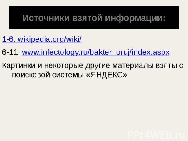 Источники взятой информации: 1-6. wikipedia.org/wiki/ 6-11. www.infectology.ru/bakter_oruj/index.aspx Картинки и некоторые другие материалы взяты с поисковой системы «ЯНДЕКС»