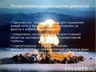 По назначению ядерное оружие делится на: * тактическое, предназначенное для пора