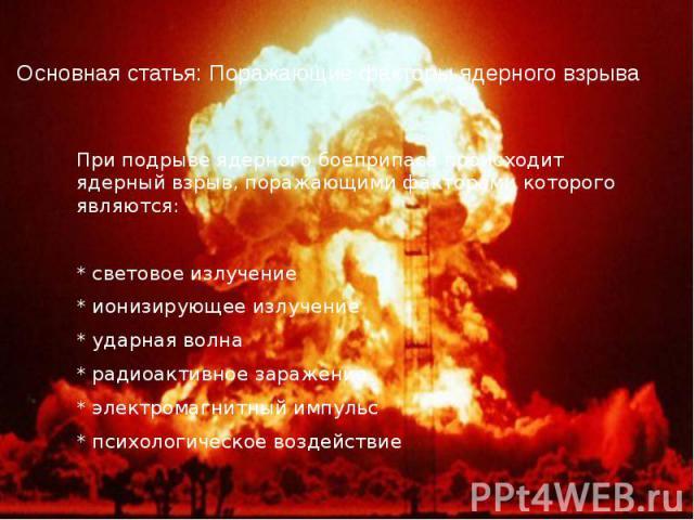 Основная статья: Поражающие факторы ядерного взрыва При подрыве ядерного боеприпаса происходит ядерный взрыв, поражающими факторами которого являются: * световое излучение * ионизирующее излучение * ударная волна * радиоактивное заражение * электром…