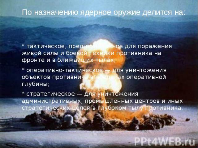 По назначению ядерное оружие делится на: * тактическое, предназначенное для поражения живой силы и боевой техники противника на фронте и в ближайших тылах; * оперативно-тактическое — для уничтожения объектов противника в пределах оперативной глубины…