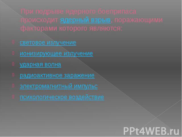 При подрыве ядерного боеприпаса происходит ядерный взрыв, поражающими факторами которого являются: световое излучение ионизирующее излучение ударная волна радиоактивное заражение электромагнитный импульс психологическое воздействие