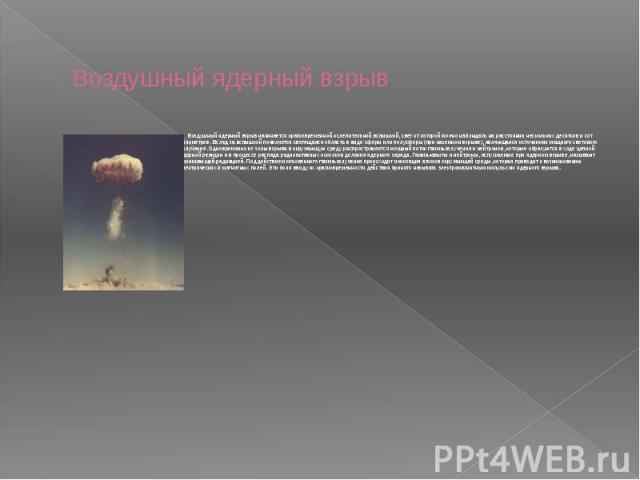Воздушный ядерный взрыв Воздушный ядерный взрыв начинается кратковременной ослепительной вспышкой, свет от которой можно наблюдать на расстоянии нескольких десятков и сот километров. Вслед за вспышкой появляется светящаяся область в виде сферы или п…