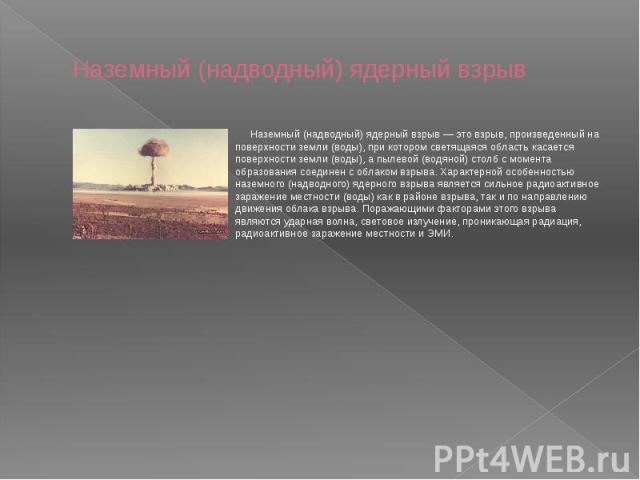 Наземный (надводный) ядерный взрыв Наземный (надводный) ядерный взрыв — это взрыв, произведенный на поверхности земли (воды), при котором светящаяся область касается поверхности земли (воды), а пылевой (водяной) столб с момента образования соединен …