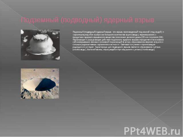 Подземный (подводный) ядерный взрыв Подземный (подводный) ядерный взрыв - это взрыв, произведенный под землей (под водой) и характеризующийся выбросом большого количества грунта (воды), перемешанного с продуктами ядерного взрывчатого вещества (оскол…