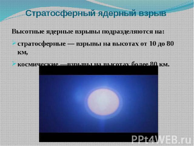 Стратосферный ядерный взрыв Высотные ядерные взрывы подразделяются на: стратосферные — взрывы на высотах от 10 до 80 км, космические —взрывы на высотах более 80 км.