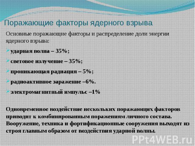 Поражающие факторы ядерного взрыва Основные поражающие факторы и распределение доли энергии ядерного взрыва: ударная волна – 35%; световое излучение – 35%; проникающая радиация – 5%; радиоактивное заражение –6%. электро…